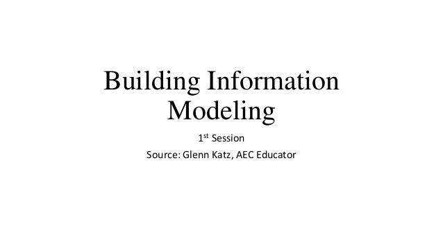 Building Information Modeling 1st Session Source: Glenn Katz, AEC Educator