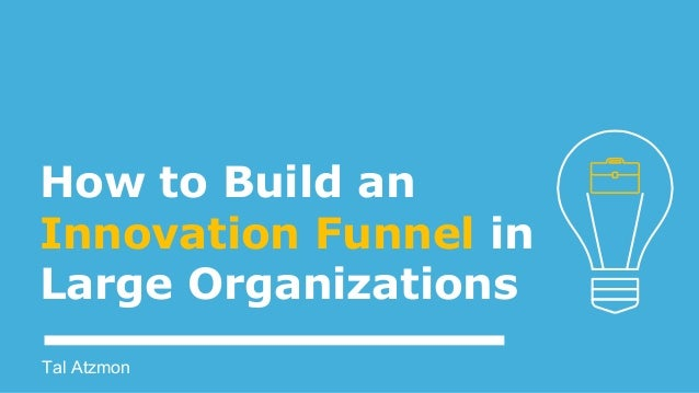 How to Build an Innovation Funnel in Large Organizations Tal Atzmon