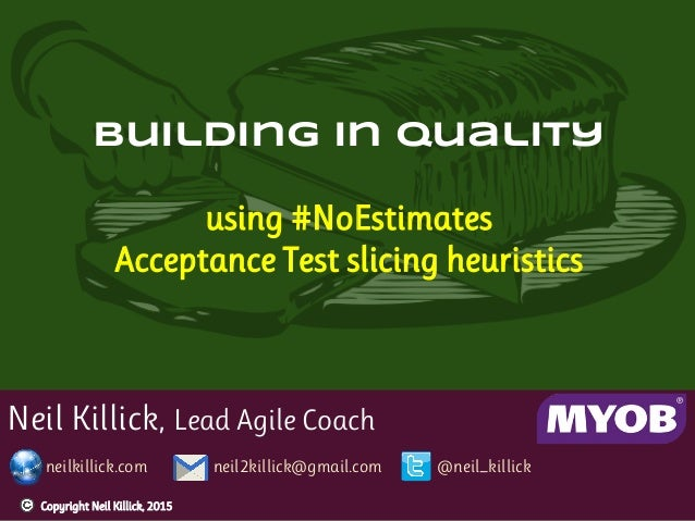 Neil Killick, Lead Agile Coach neilkillick.com neil2killick@gmail.com @neil_killick Building in quality using #NoEstimates...