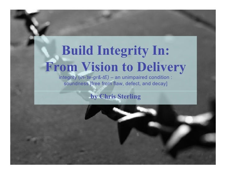 Build Integrity In: From Vision to Delivery   integrity (in-'te-gr&-tE) – an unimpaired condition :      soundness [free f...
