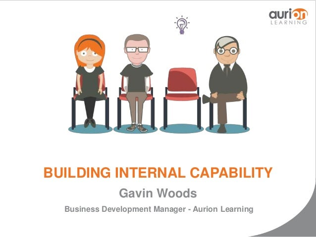 BUILDING INTERNAL CAPABILITY  Gavin Woods  Business Development Manager - Aurion Learning
