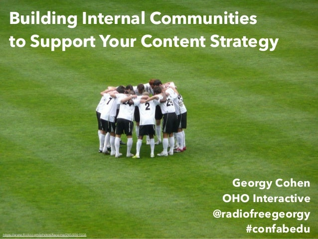 Building Internal Communities to Support Your Content Strategy Georgy Cohen OHO Interactive @radiofreegeorgy #confabeduhtt...