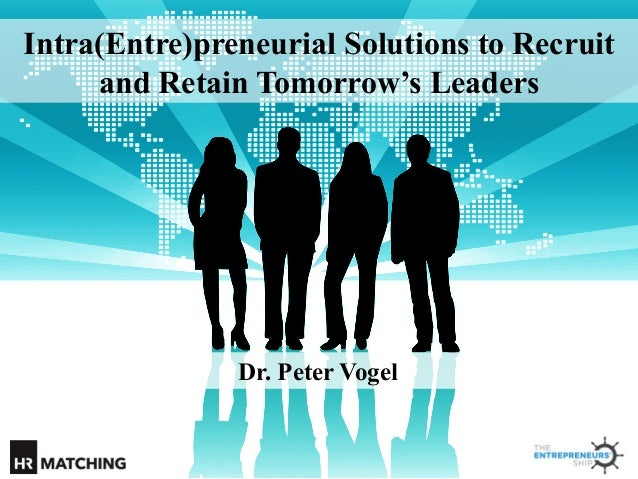Intra(Entre)preneurial Solutions to Recruit and Retain Tomorrow's Leaders  Dr. Peter Vogel