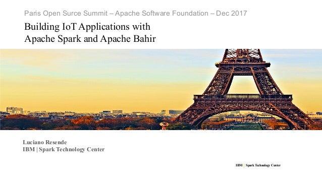IBM SparkTechnology Center Paris Open Surce Summit – Apache Software Foundation – Dec 2017 Building IoT Applications with ...