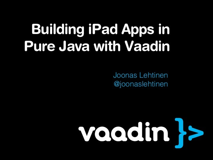 Building iPad Apps inPure Java with Vaadin             Joonas Lehtinen             @joonaslehtinen