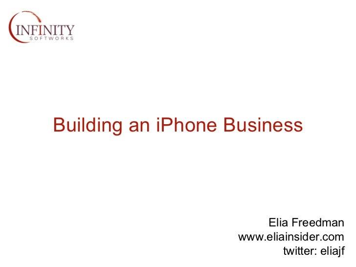 Building an iPhone Business Elia Freedman www.eliainsider.com twitter: eliajf