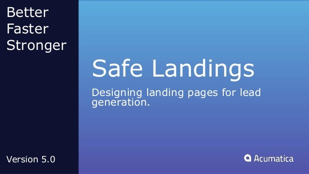 Safe Landings Designing landing pages for lead generation. Better Faster Stronger Version 5.0