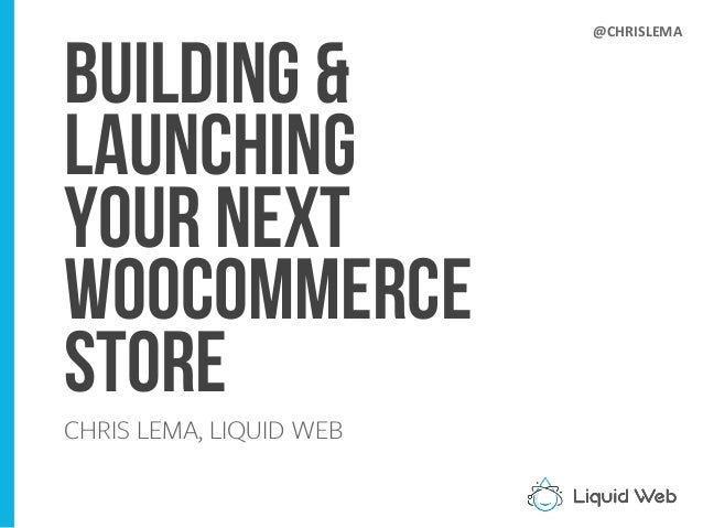 Building & Launching Your NEXT WOOCOMMERCE Store CHRIS LEMA, LIQUID WEB @CHRISLEMA