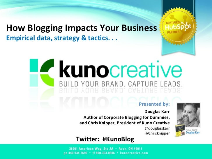 How Blogging Impacts Your Business Empirical data, strategy & tactics. . .  Twitter:  #KunoBlog Presented by: Douglas Karr...