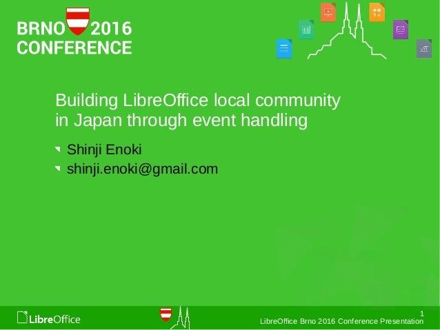 1 LibreOffice Brno 2016 Conference Presentation Building LibreOffice local community in Japan through event handling Shinj...