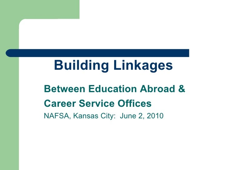 Building Linkages Between Education Abroad &  Career Service Offices NAFSA, Kansas City:  June 2, 2010