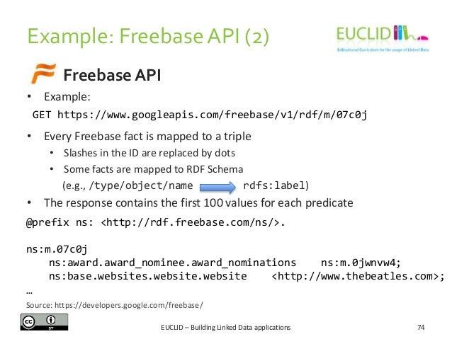 Example: Freebase API (2) Freebase API • Example: GET https://www.googleapis.com/freebase/v1/rdf/m/07c0j  • Every Freebase...