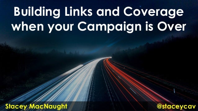Building Links and Coverage when your Campaign is Over @staceycavStacey MacNaught