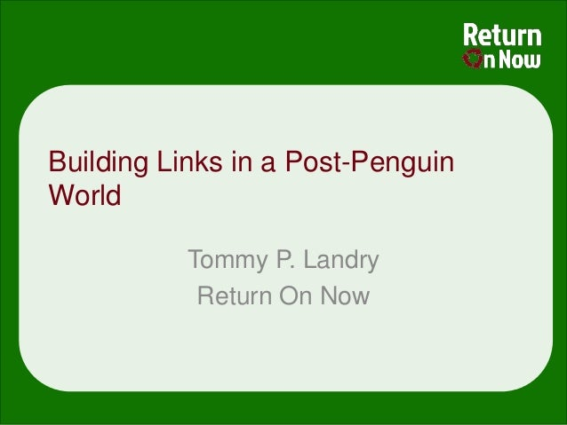 Building Links in a Post-PenguinWorld          Tommy P. Landry           Return On Now