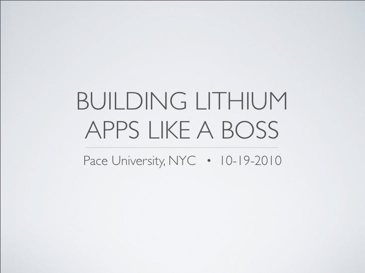 BUILDING LITHIUM  APPS LIKE A BOSS Pace University, NYC · 10-19-2010