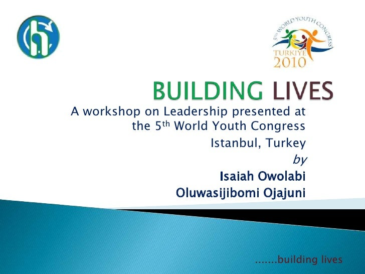 BUILDINGLIVES<br />A workshop on Leadership presented at the 5th World Youth Congress<br />Istanbul, Turkey<br />by<br />I...