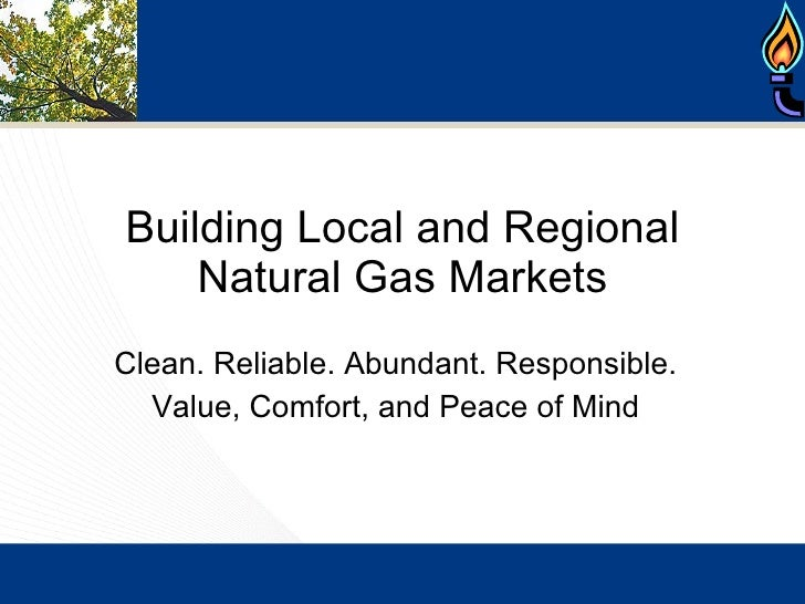 Building Local and Regional Natural Gas Markets Clean. Reliable. Abundant. Responsible. Value, Comfort, and Peace of Mind