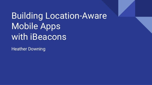 Building Location-Aware Mobile Apps with iBeacons Heather Downing