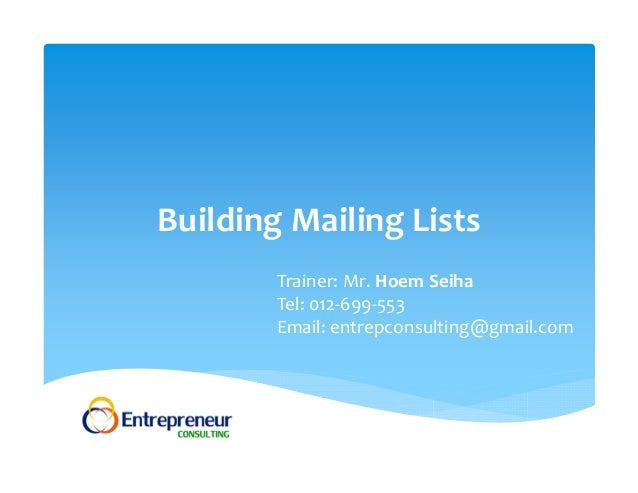 Building Mailing Lists Trainer: Mr. Hoem Seiha Tel: 012‐699‐553 Email: entrepconsulting@gmail.com