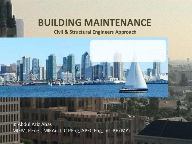 BUILDING MAINTENANCE Civil & Structural Engineers Approach Ir. Abdul Aziz Abas MIEM, P.Eng., MIEAust, C.PEng, APEC Eng, In...
