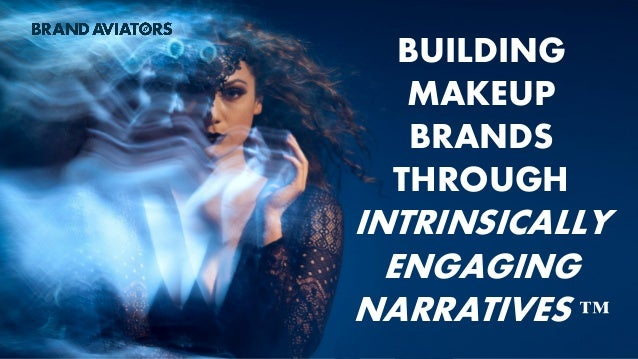 BUILDING MAKEUP BRANDS THROUGH INTRINSICALLY ENGAGING NARRATIVES ™