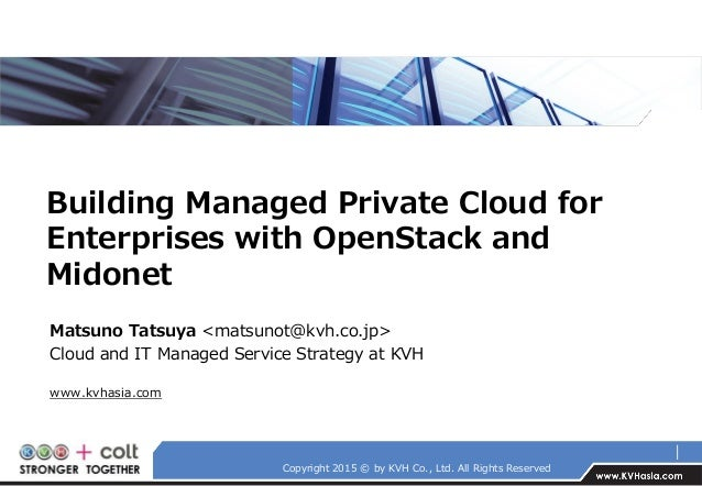 Copyright 2015 © by KVH Co., Ltd. All Rights Reserved Building Managed Private Cloud for Enterprises with OpenStack and Mi...