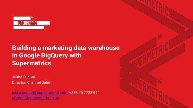 Building a marketing data warehouse in Google BigQuery with Supermetrics Jukka Puputti Director, Channel Sales jukka.puput...