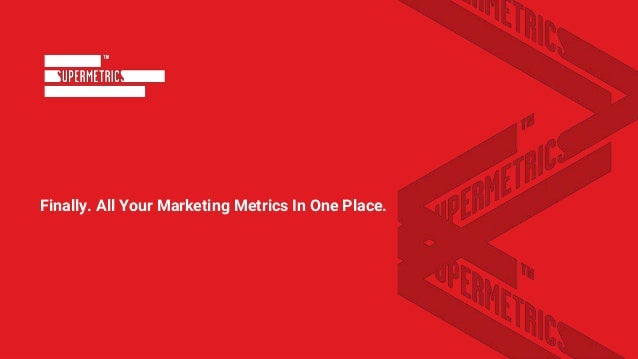 Finally. All Your Marketing Metrics In One Place.