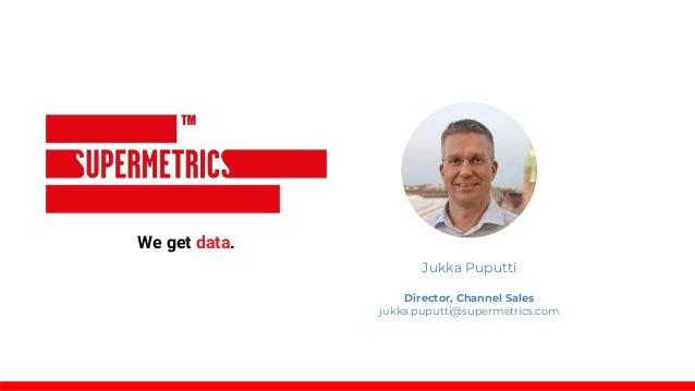 We get data. Jukka Puputti Director, Channel Sales jukka.puputti@supermetrics.com