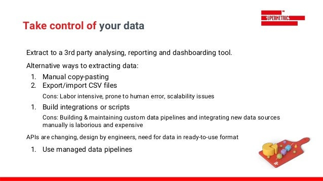 Extract to a 3rd party analysing, reporting and dashboarding tool. Alternative ways to extracting data: 1. Manual copy-pas...