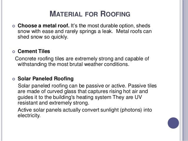 MATERIAL FOR ROOFING  Choose a metal roof. It's the most durable option, sheds snow with ease and rarely springs a leak. ...