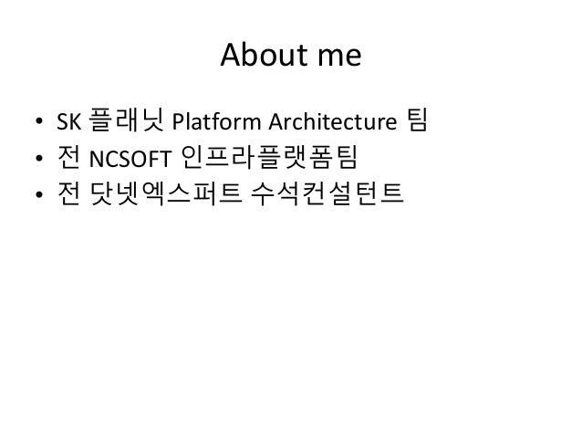 About me • SK 플래닛 Platform Architecture 팀 • 전 NCSOFT 인프라플랫폼팀 • 전 닷넷엑스퍼트 수석컨설턴트