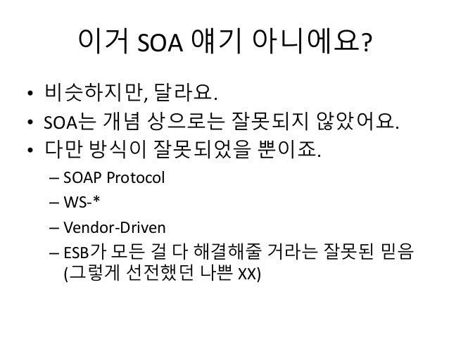 이거 SOA 얘기 아니에요? • 비슷하지만, 달라요. • SOA는 개념 상으로는 잘못되지 않았어요. • 다만 방식이 잘못되었을 뿐이죠. – SOAP Protocol – WS-* – Vendor-Driven – ESB가 ...