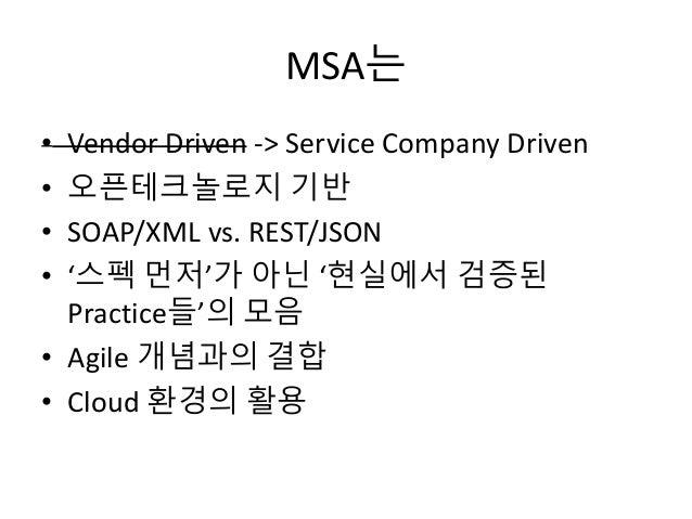 MSA는 • Vendor Driven -> Service Company Driven • 오픈테크놀로지 기반 • SOAP/XML vs. REST/JSON • '스펙 먼저'가 아닌 '현실에서 검증된 Practice들'의 모...