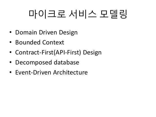 마이크로 서비스 모델링 • Domain Driven Design • Bounded Context • Contract-First(API-First) Design • Decomposed database • Event-Dri...