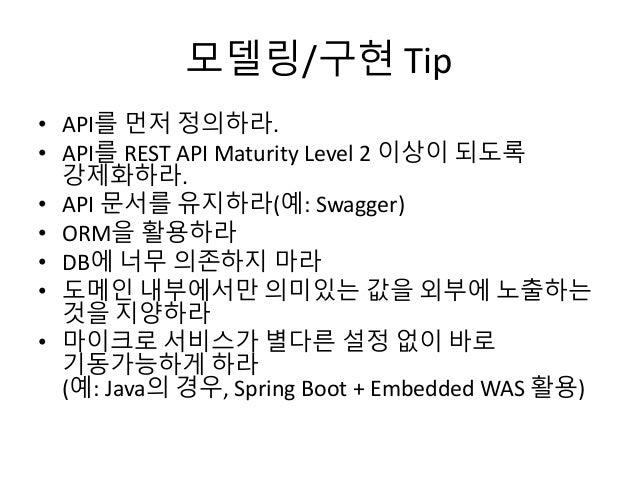 모델링/구현 Tip • API를 먼저 정의하라. • API를 REST API Maturity Level 2 이상이 되도록 강제화하라. • API 문서를 유지하라(예: Swagger) • ORM을 활용하라 • DB에 너무...