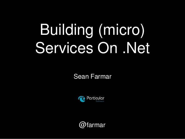 Building (micro) Services On .Net Sean Farmar @farmar