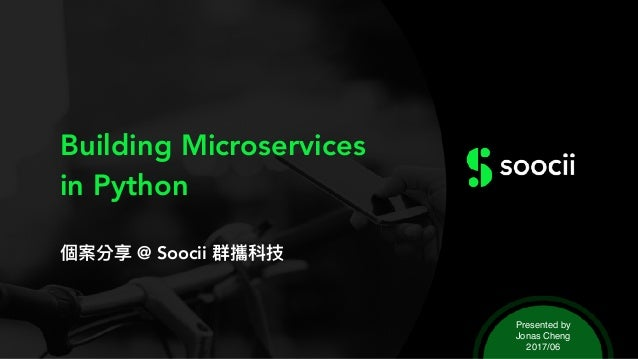 Building Microservices in Python 個案分享 @ Soocii 群攜科技 Presented by Jonas Cheng 2017/06