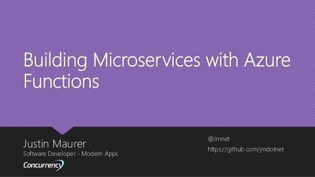 Building Microservices with Azure Functions Justin Maurer Software Developer - Modern Apps @Jmnet https://github.com/jmdot...