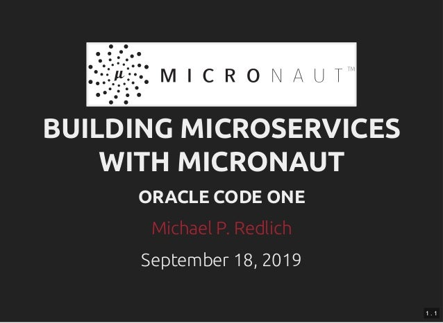 BUILDING MICROSERVICESBUILDING MICROSERVICES WITH MICRONAUTWITH MICRONAUT ORACLE CODE ONEORACLE CODE ONE September 18, 201...