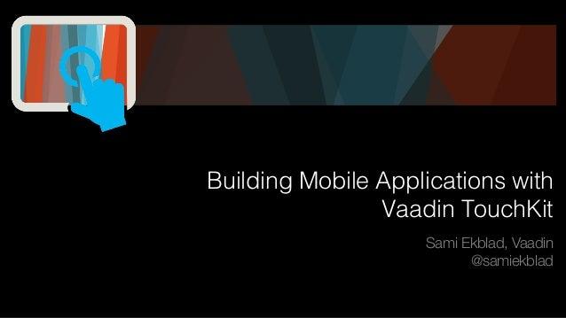 Building Mobile Applications with Vaadin TouchKit Sami Ekblad, Vaadin @samiekblad