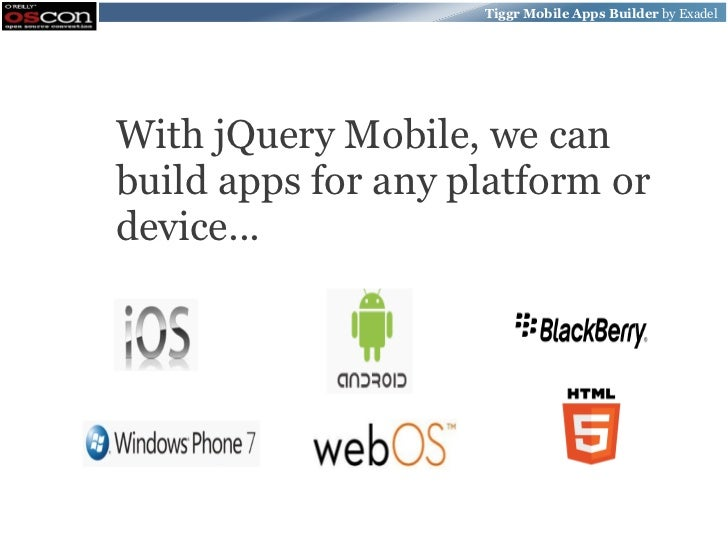 Tiggr Mobile Apps Builder by ExadelWith jQuery Mobile, we canbuild apps for any platform ordevice...