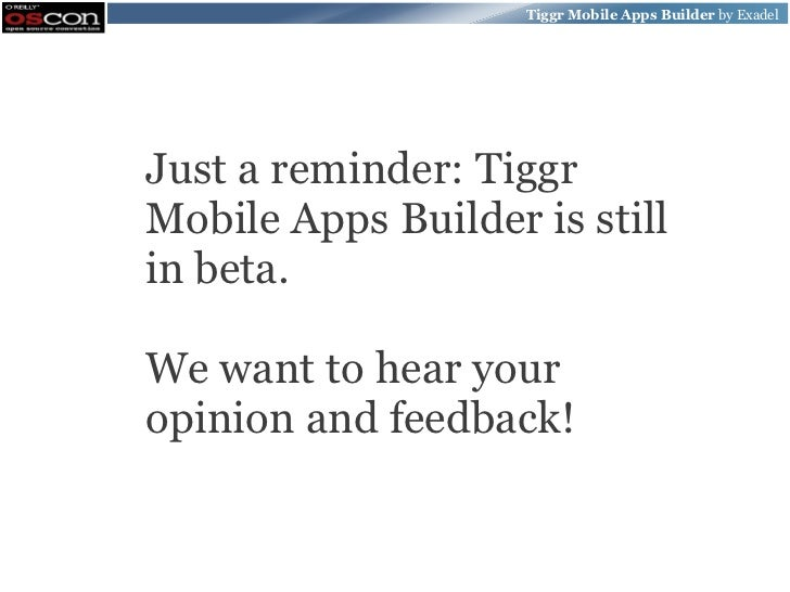 Tiggr Mobile Apps Builder by ExadelJust a reminder: TiggrMobile Apps Builder is stillin beta.We want to hear youropinion a...