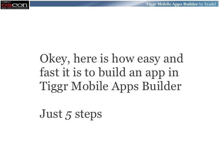 Tiggr Mobile Apps Builder by ExadelOkey, here is how easy andfast it is to build an app inTiggr Mobile Apps BuilderJust 5 ...