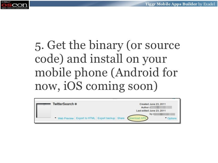 Tiggr Mobile Apps Builder by Exadel5. Get the binary (or sourcecode) and install on yourmobile phone (Android fornow, iOS ...