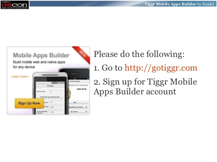 Tiggr Mobile Apps Builder by ExadelPlease do the following:1. Go to http://gotiggr.com2. Sign up for Tiggr MobileApps Buil...