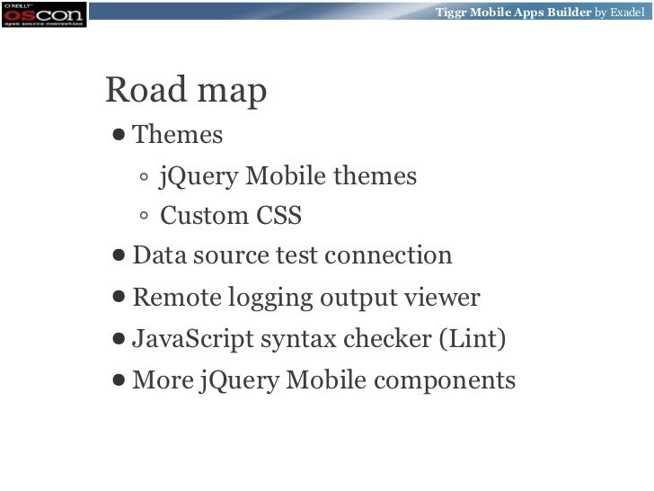Tiggr Mobile Apps Builder by ExadelRoad map● Themes  ◦ jQuery Mobile themes  ◦ Custom CSS● Data source   test connection● ...