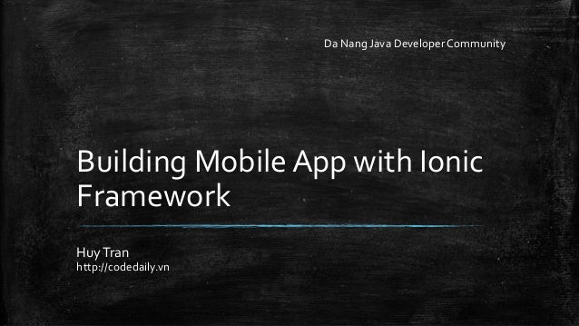 Building Mobile App with Ionic  Framework  Huy Tran  http://codedaily.vn  Da Nang Java Developer Community