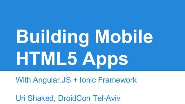 Building Mobile HTML5 Apps With Angular.JS + Ionic Framework Uri Shaked, DroidCon Tel-Aviv