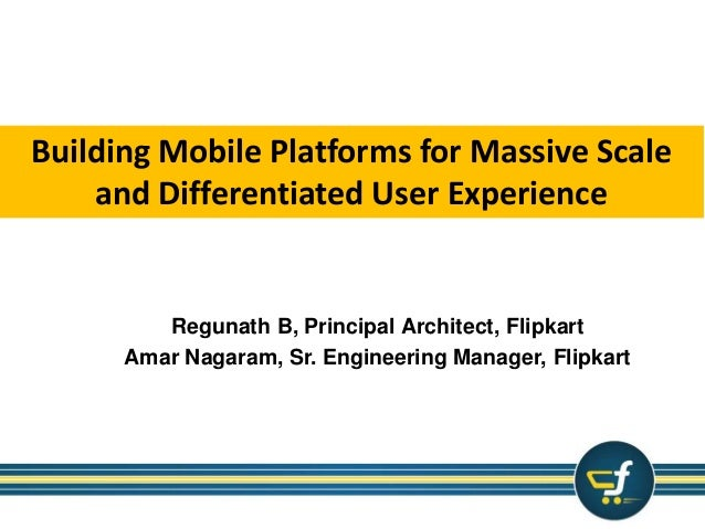 Building Mobile Platforms for Massive Scale  and Differentiated User Experience  Regunath B, Principal Architect, Flipkart...